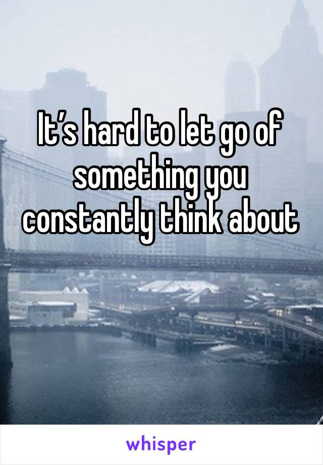 It's hard to let go of something you constantly think about
