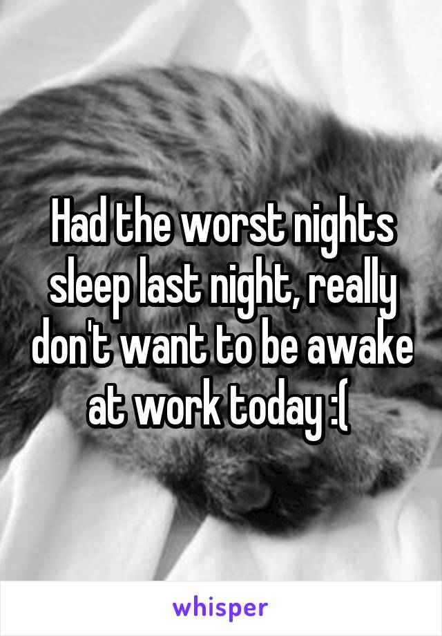 Had the worst nights sleep last night, really don't want to be awake at work today :(