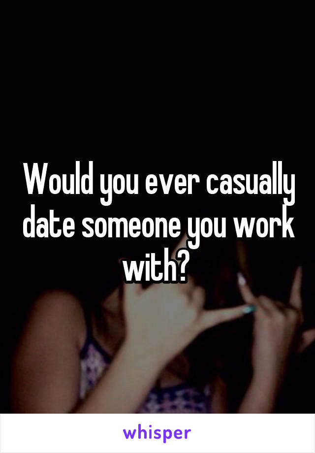 Would you ever casually date someone you work with?