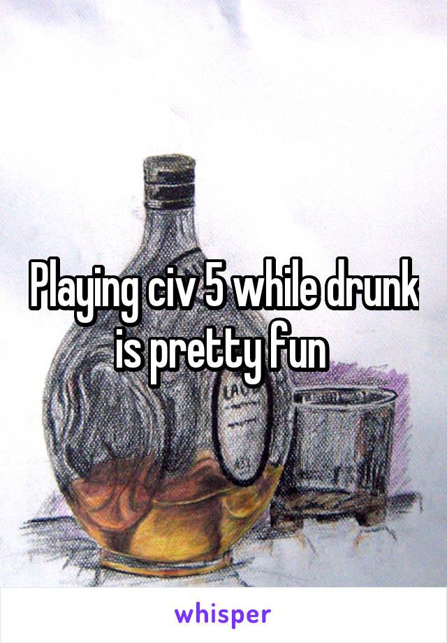 Playing civ 5 while drunk is pretty fun