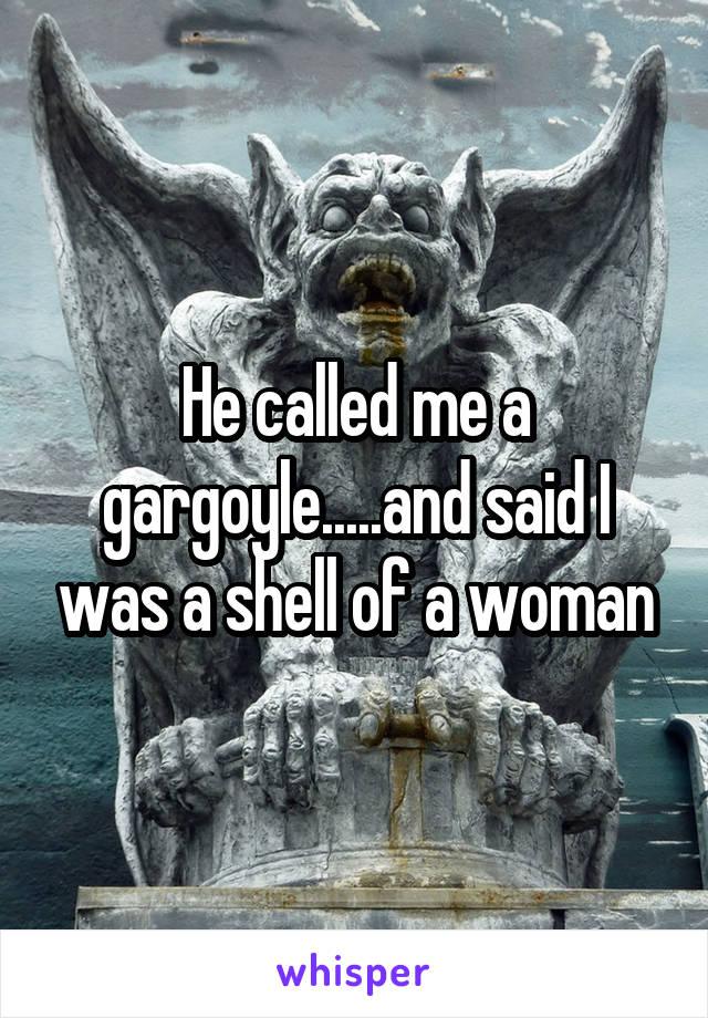 He called me a gargoyle.....and said I was a shell of a woman