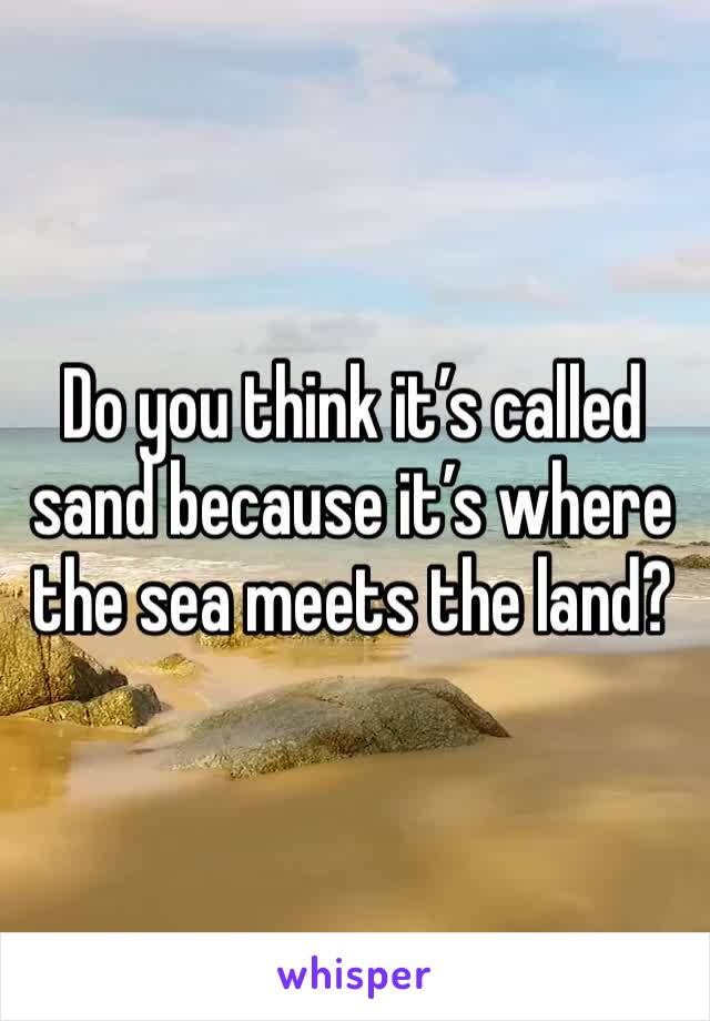 Do you think it's called sand because it's where the sea meets the land?