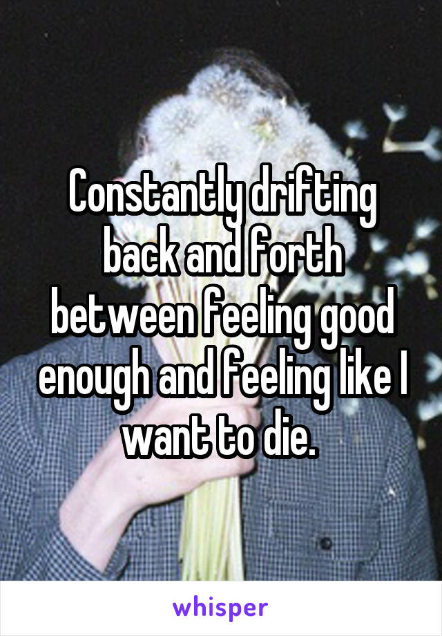 Constantly drifting back and forth between feeling good enough and feeling like I want to die.