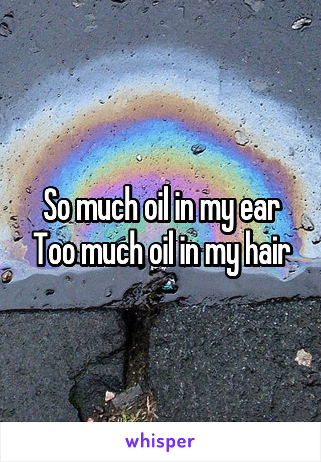 So much oil in my ear Too much oil in my hair