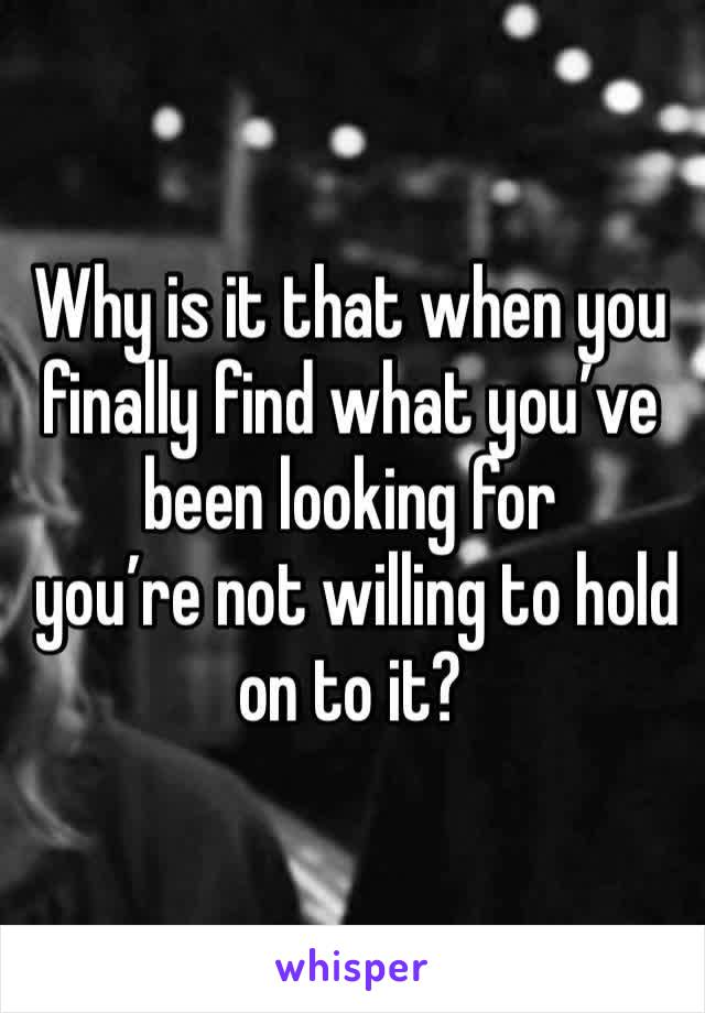 Why is it that when you finally find what you've been looking for  you're not willing to hold on to it?