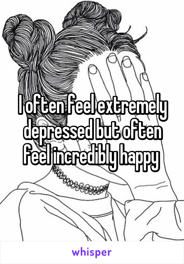 I often feel extremely depressed but often feel incredibly happy