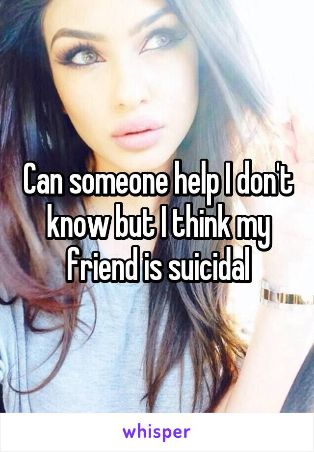 Can someone help I don't know but I think my friend is suicidal
