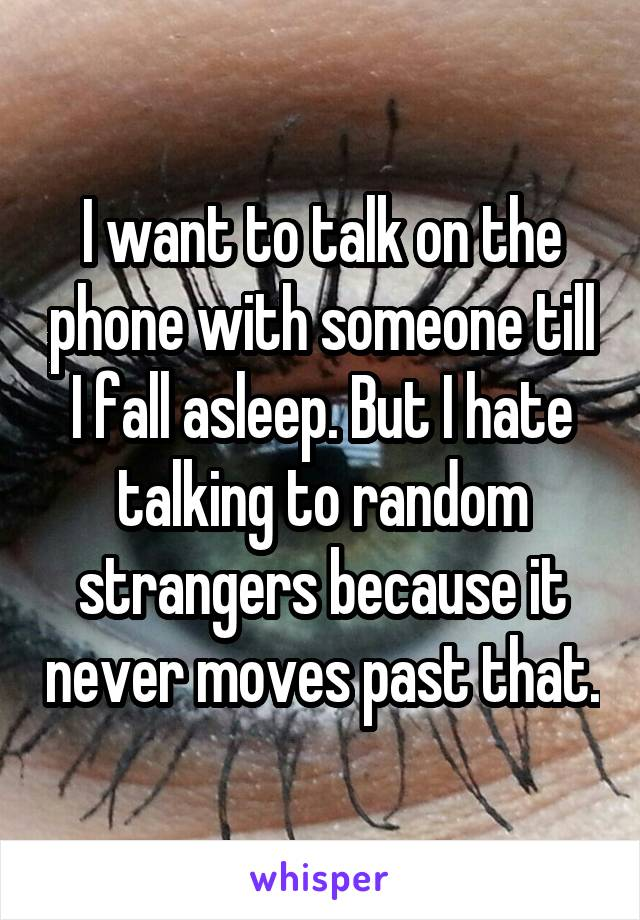 I want to talk on the phone with someone till I fall asleep. But I hate talking to random strangers because it never moves past that.