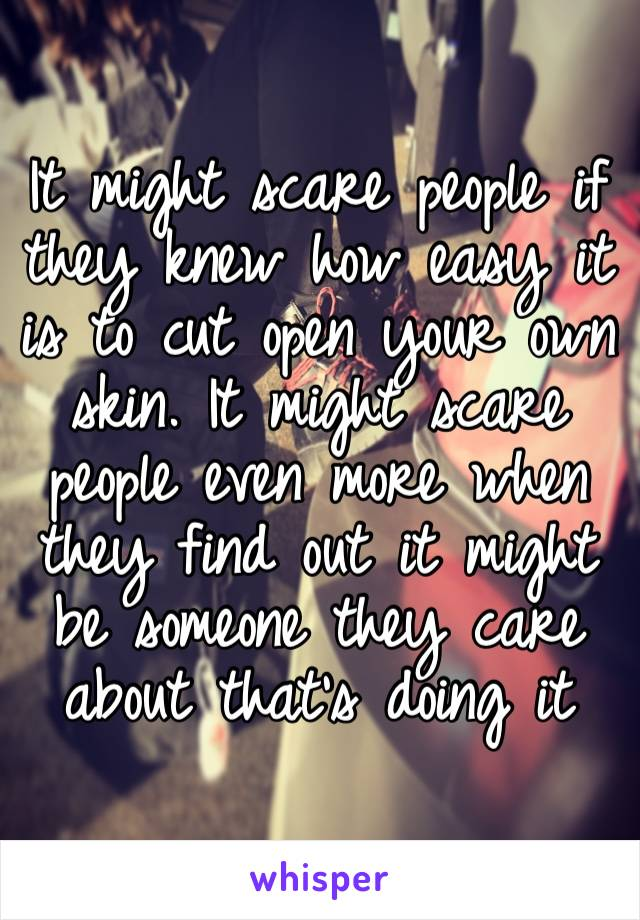 It might scare people if they knew how easy it is to cut open your own skin. It might scare people even more when they find out it might be someone they care about that's doing it