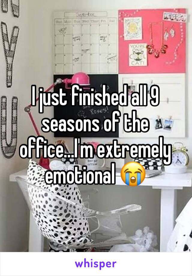 I just finished all 9 seasons of the office...I'm extremely emotional 😭