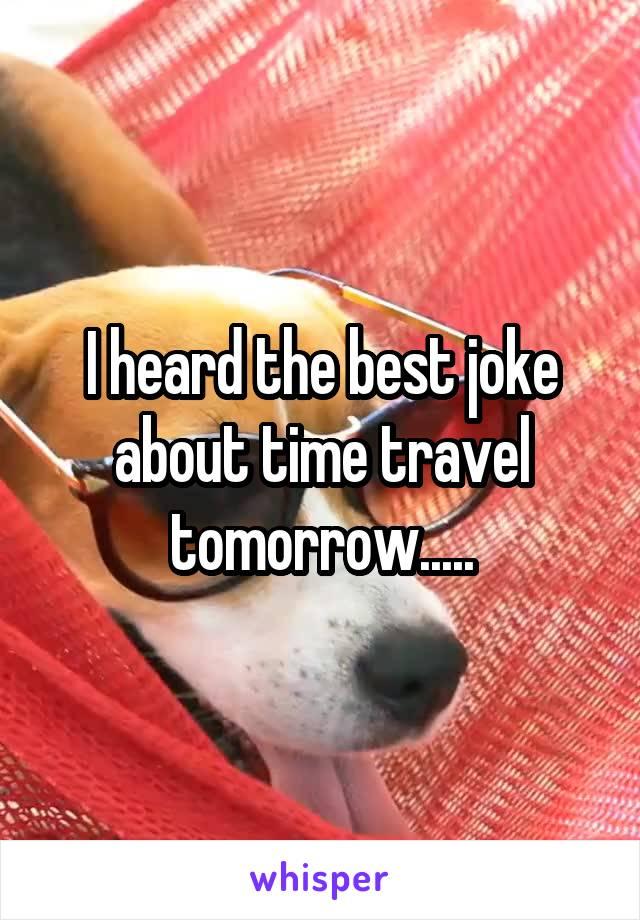 I heard the best joke about time travel tomorrow.....