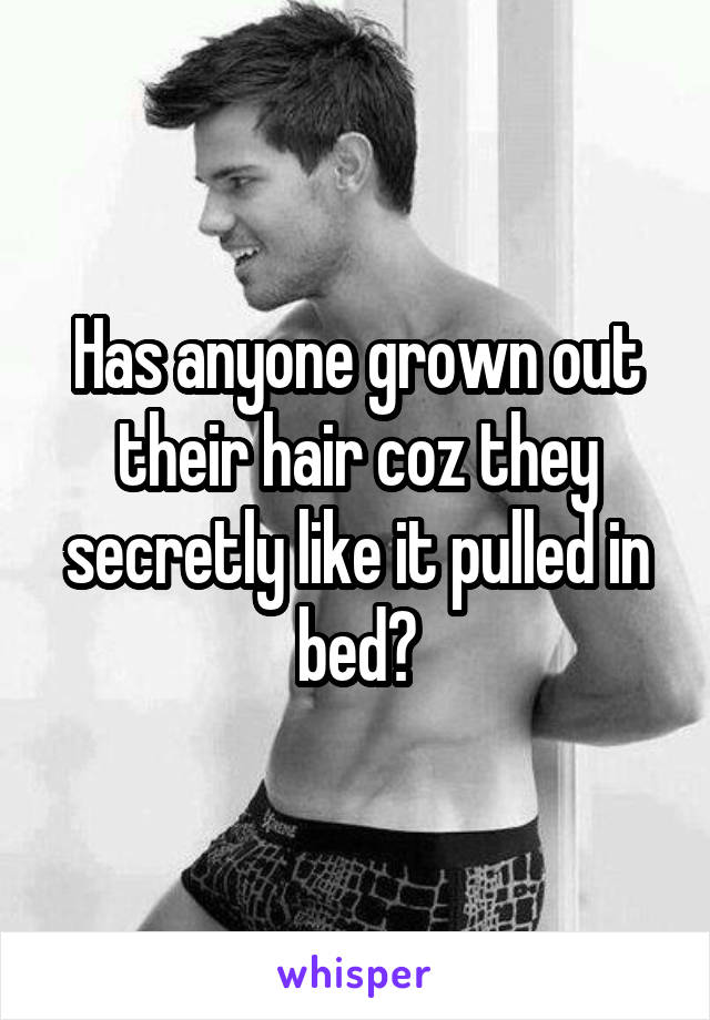 Has anyone grown out their hair coz they secretly like it pulled in bed?