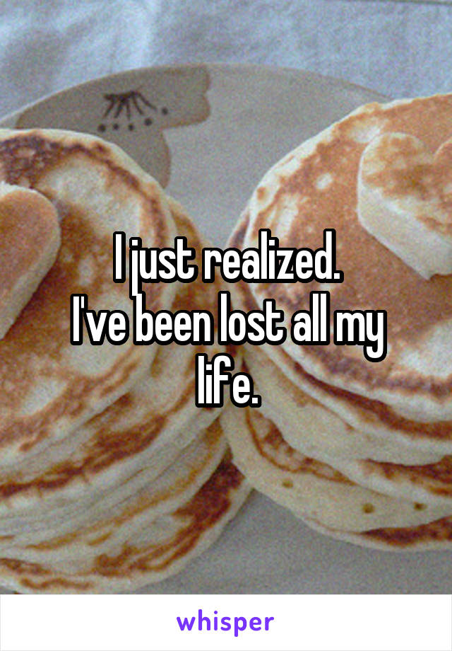 I just realized. I've been lost all my life.