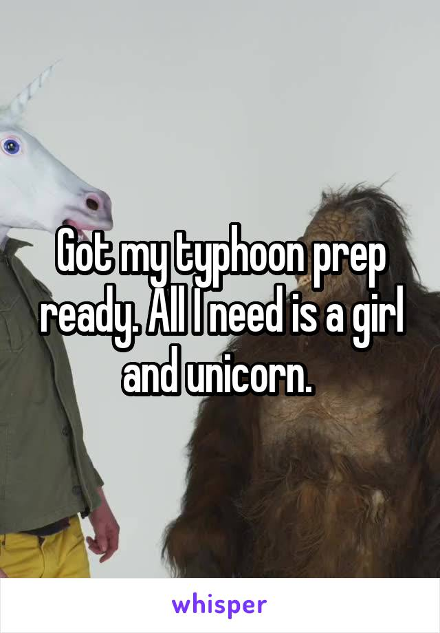 Got my typhoon prep ready. All I need is a girl and unicorn.
