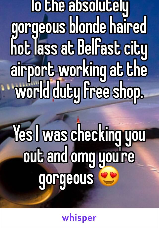 To the absolutely gorgeous blonde haired hot lass at Belfast city airport working at the world duty free shop.  Yes I was checking you out and omg you're gorgeous 😍