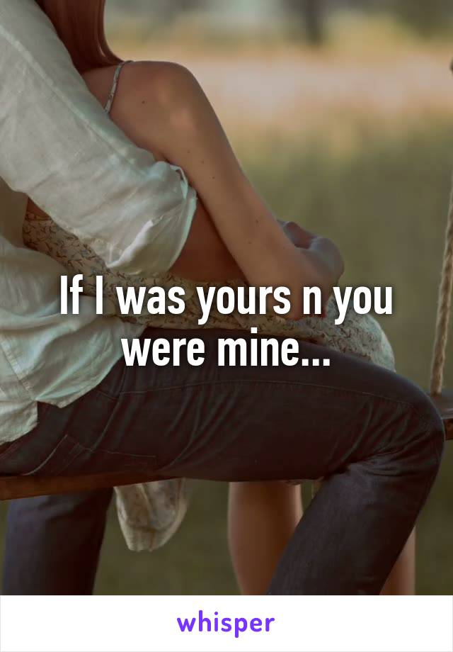 If I was yours n you were mine...