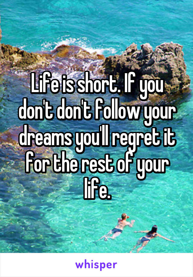 Life is short. If you don't don't follow your dreams you'll regret it for the rest of your life.