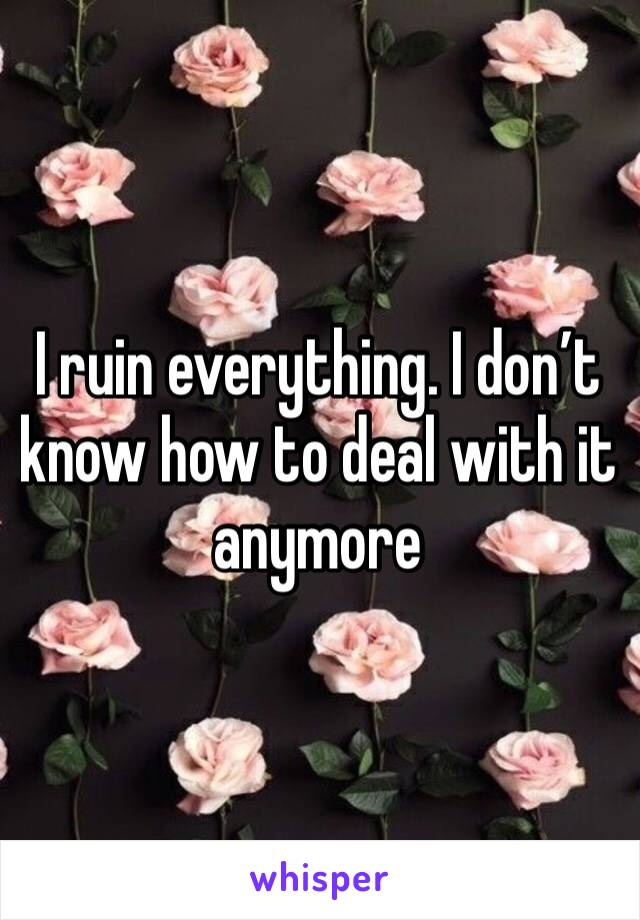 I ruin everything. I don't know how to deal with it anymore