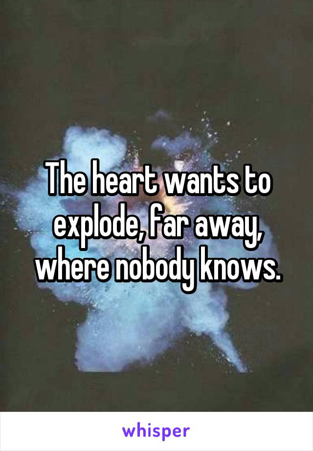 The heart wants to explode, far away, where nobody knows.