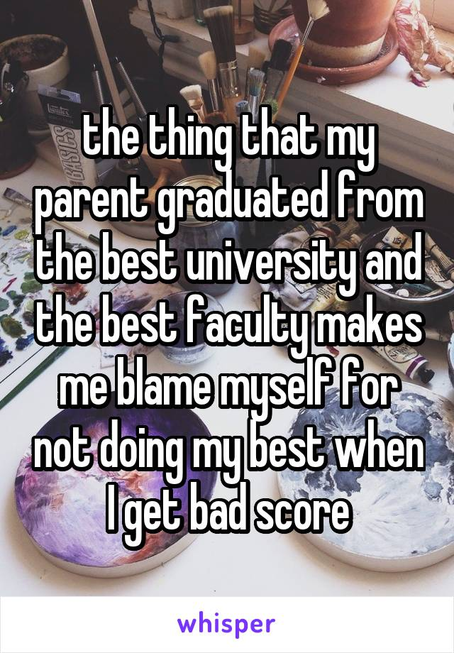 the thing that my parent graduated from the best university and the best faculty makes me blame myself for not doing my best when I get bad score