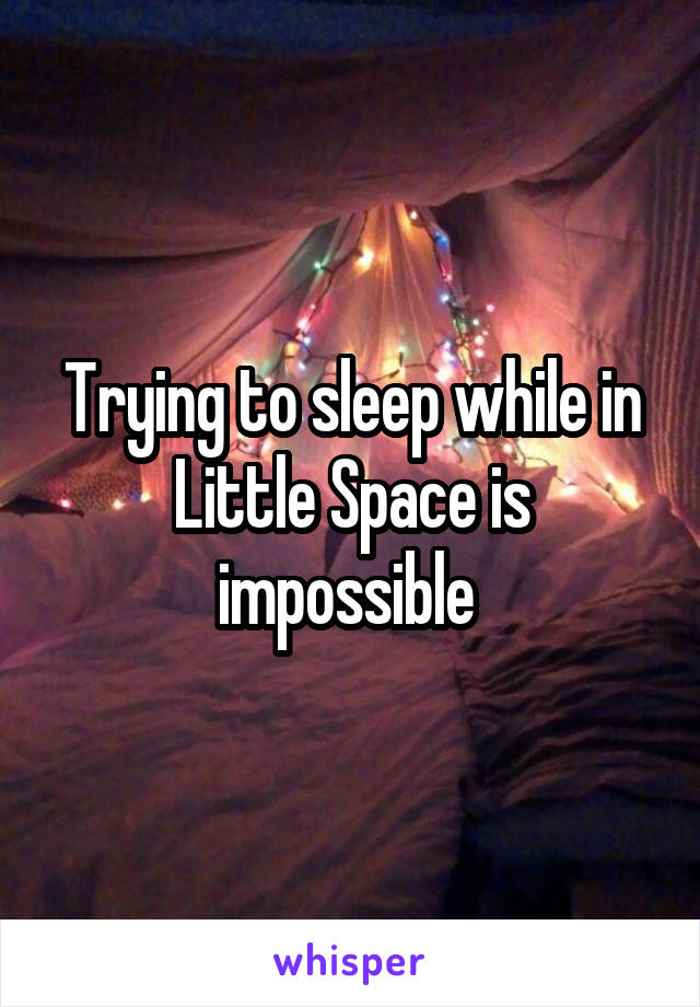 Trying to sleep while in Little Space is impossible