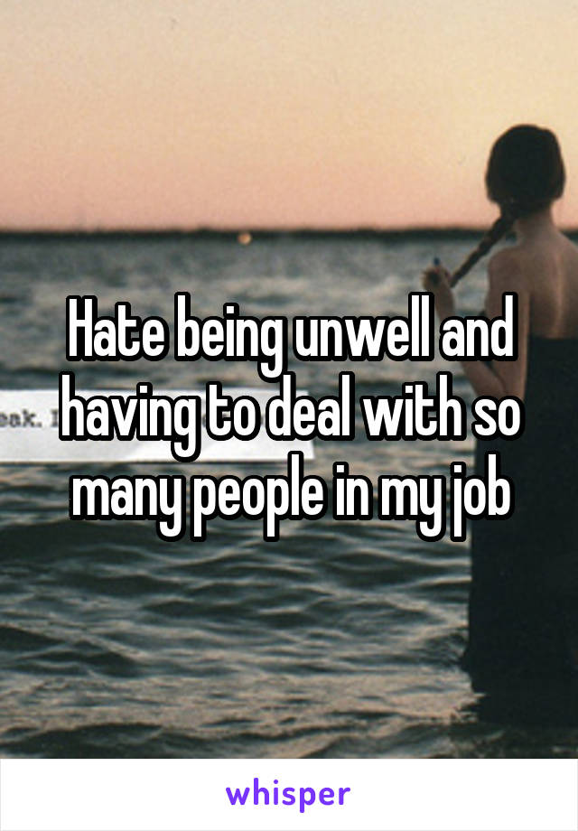 Hate being unwell and having to deal with so many people in my job