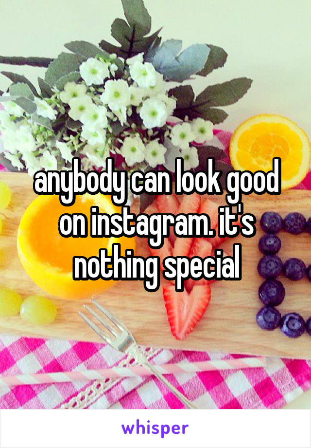 anybody can look good on instagram. it's nothing special