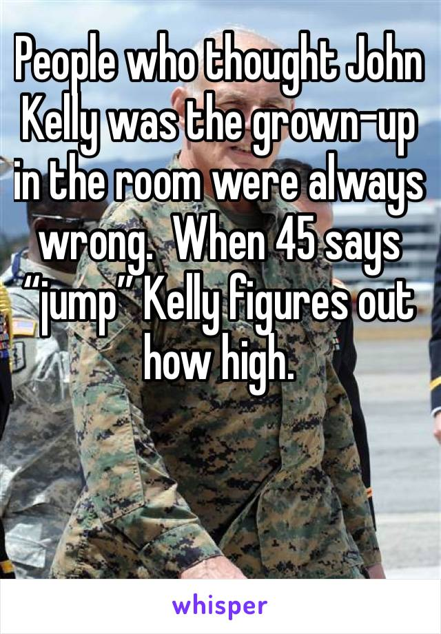 "People who thought John Kelly was the grown-up in the room were always wrong.  When 45 says ""jump"" Kelly figures out how high."