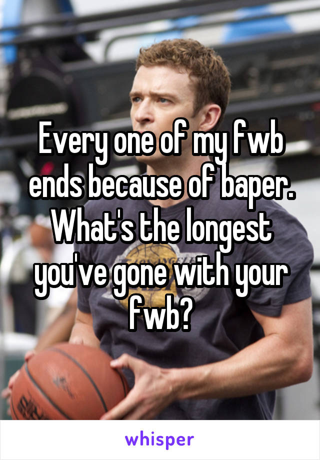 Every one of my fwb ends because of baper. What's the longest you've gone with your fwb?