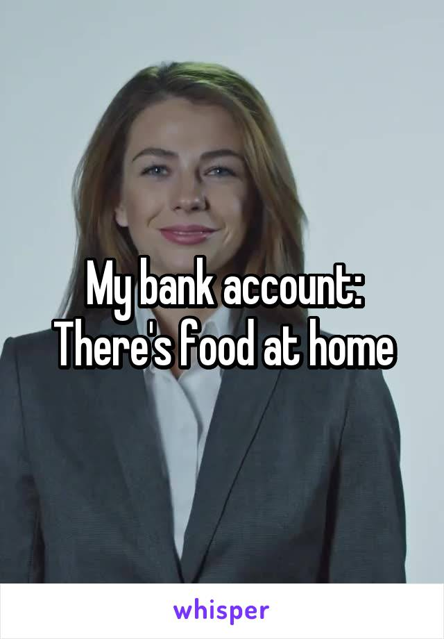 My bank account: There's food at home