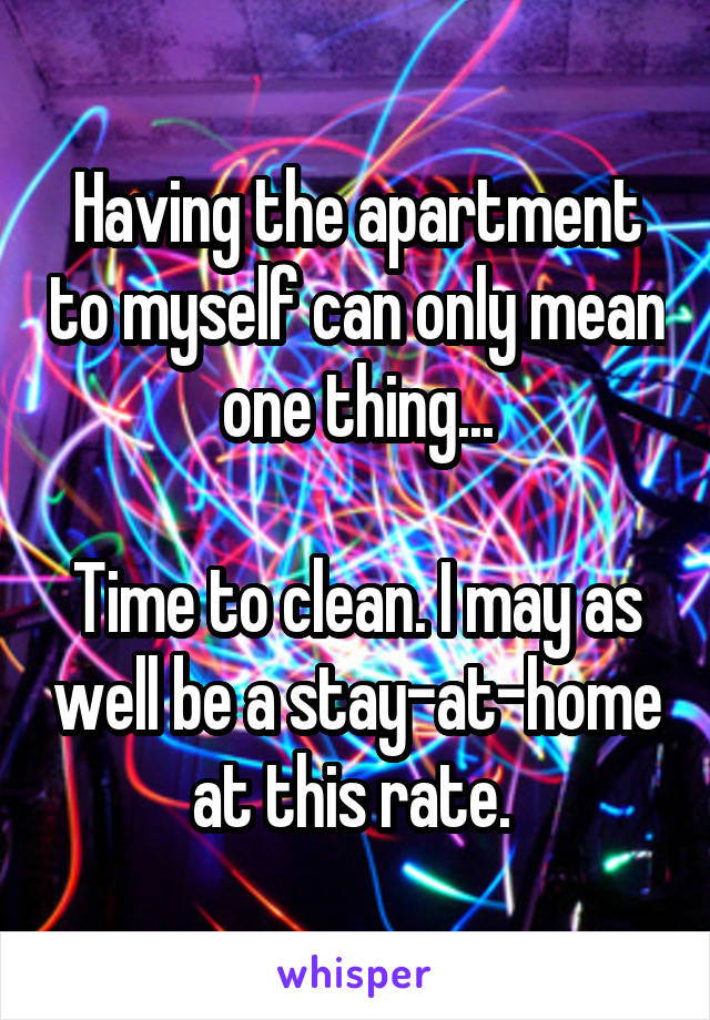 Having the apartment to myself can only mean one thing...  Time to clean. I may as well be a stay-at-home at this rate.