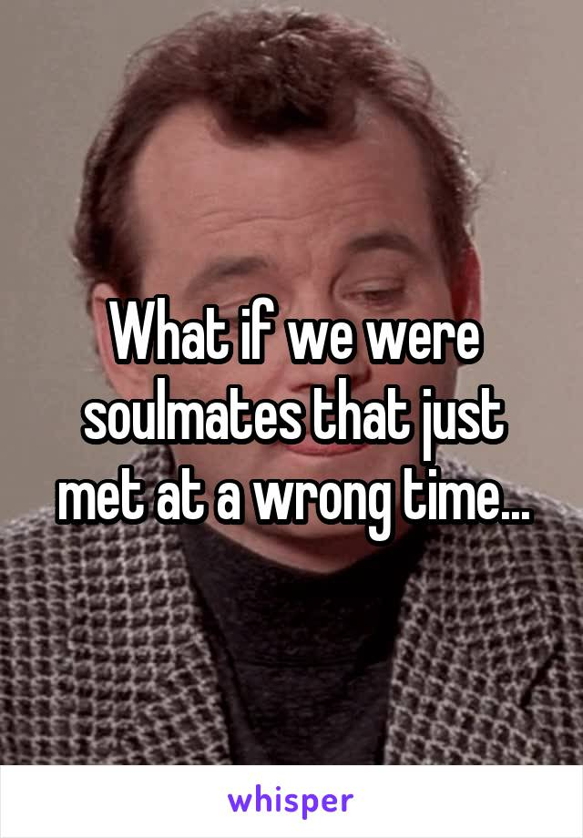 What if we were soulmates that just met at a wrong time...