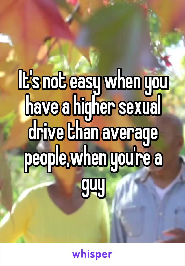 It's not easy when you have a higher sexual drive than average people,when you're a guy