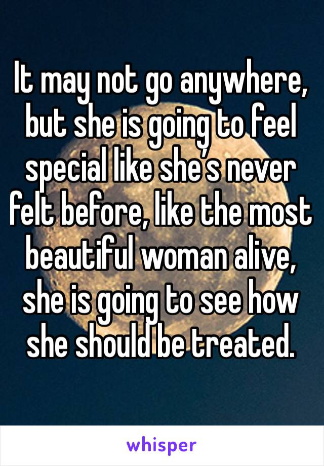 It may not go anywhere, but she is going to feel special like she's never felt before, like the most beautiful woman alive, she is going to see how she should be treated.