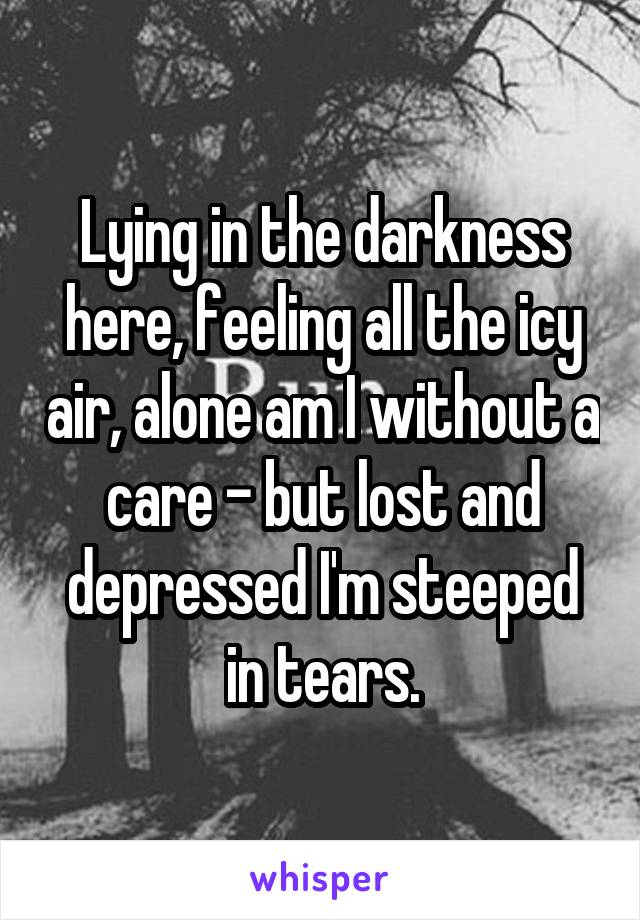 Lying in the darkness here, feeling all the icy air, alone am I without a care - but lost and depressed I'm steeped in tears.