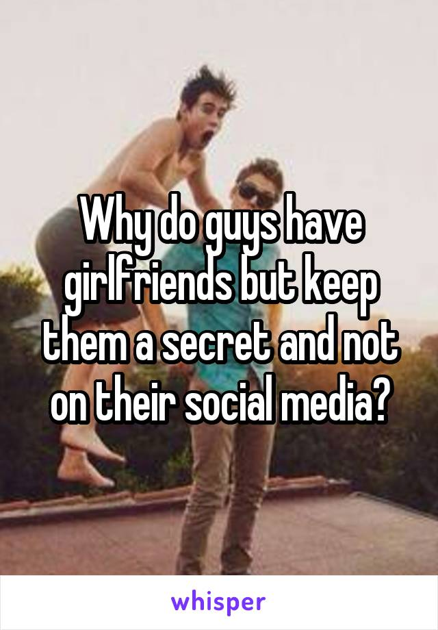 Why do guys have girlfriends but keep them a secret and not on their social media?