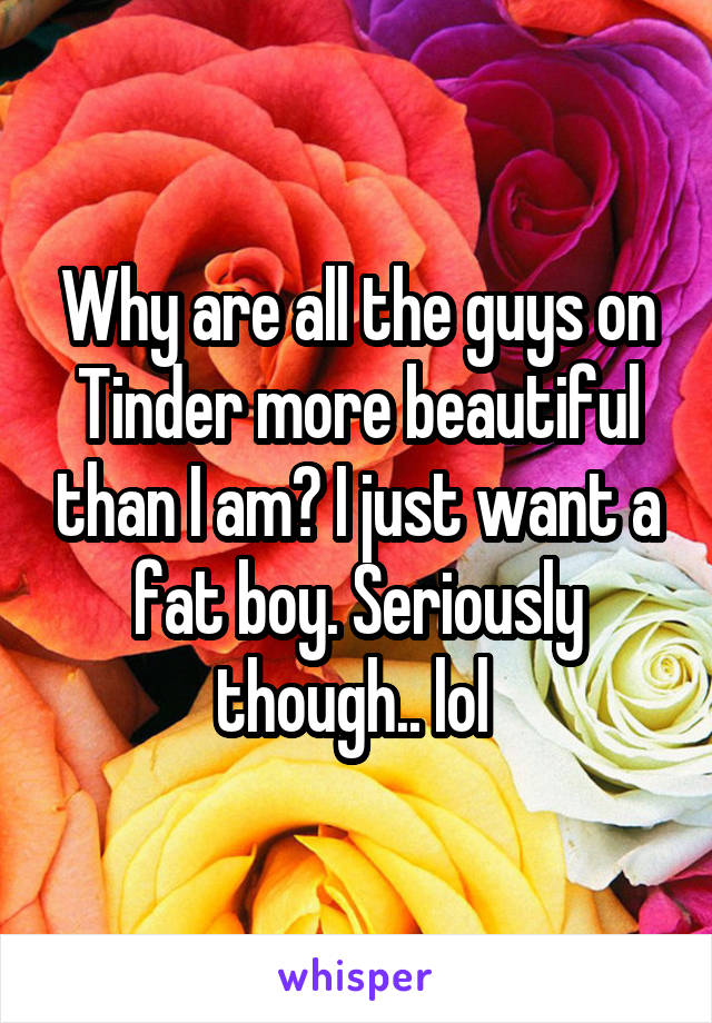 Why are all the guys on Tinder more beautiful than I am? I just want a fat boy. Seriously though.. lol