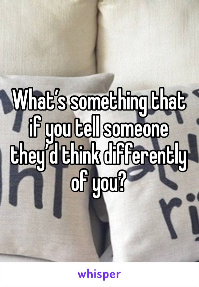 What's something that if you tell someone they'd think differently of you?
