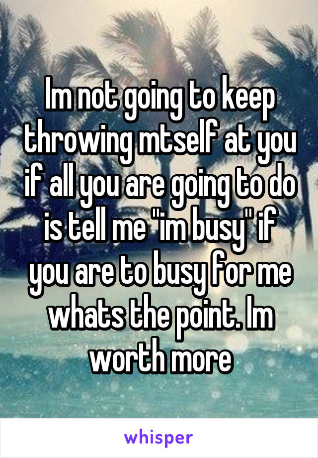 "Im not going to keep throwing mtself at you if all you are going to do is tell me ""im busy"" if you are to busy for me whats the point. Im worth more"
