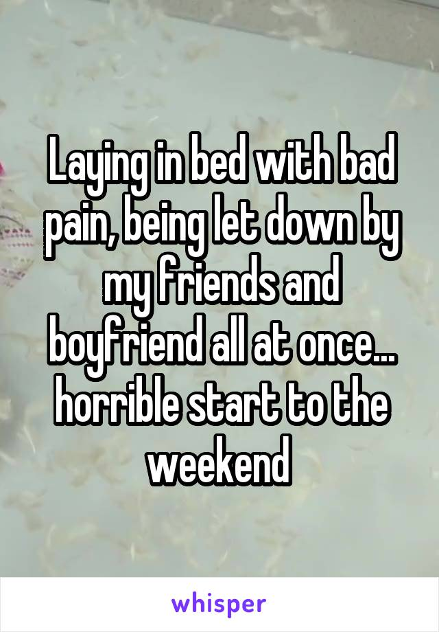 Laying in bed with bad pain, being let down by my friends and boyfriend all at once... horrible start to the weekend
