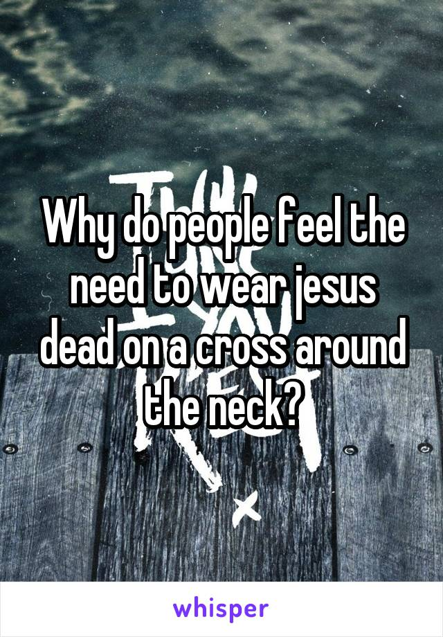 Why do people feel the need to wear jesus dead on a cross around the neck?