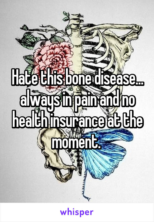 Hate this bone disease... always in pain and no health insurance at the moment.