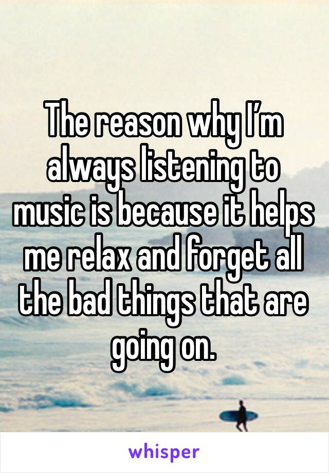 The reason why I'm always listening to music is because it helps me relax and forget all the bad things that are going on.