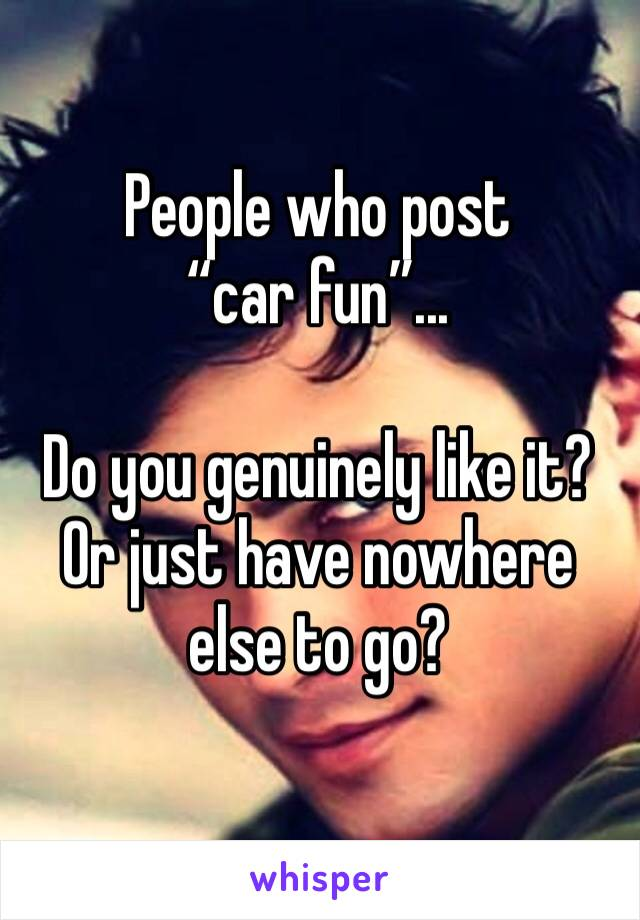 "People who post ""car fun""...   Do you genuinely like it? Or just have nowhere else to go?"