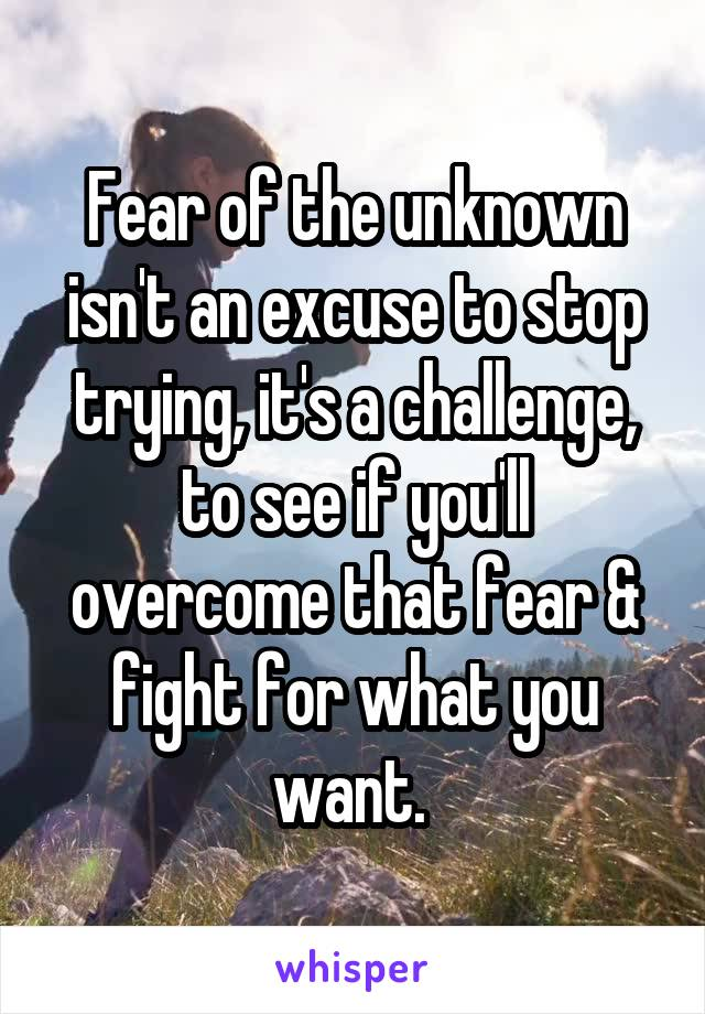 Fear of the unknown isn't an excuse to stop trying, it's a challenge, to see if you'll overcome that fear & fight for what you want.