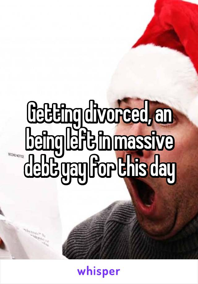 Getting divorced, an being left in massive debt yay for this day