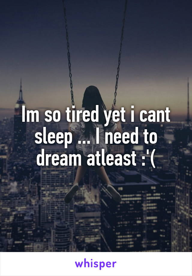 Im so tired yet i cant sleep ... I need to dream atleast :'(