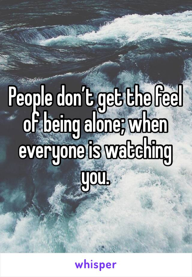 People don't get the feel of being alone; when everyone is watching you.