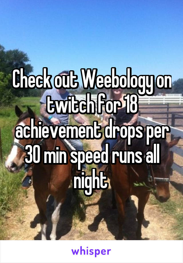 Check out Weebology on twitch for 18 achievement drops per 30 min speed runs all night