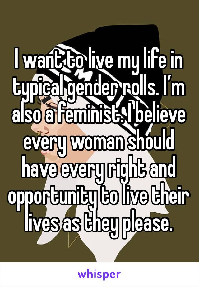 I want to live my life in typical gender rolls. I'm also a feminist. I believe every woman should have every right and opportunity to live their lives as they please.